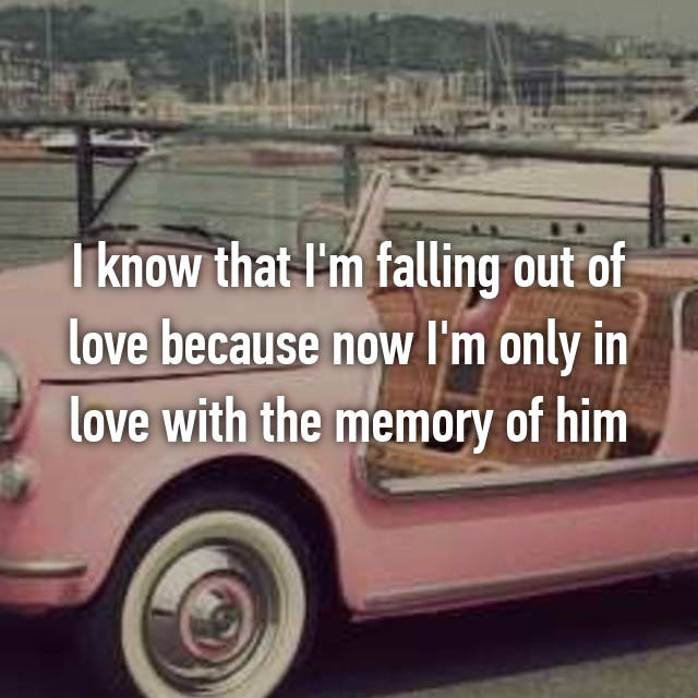 I know that I'm falling out of love because now I'm only in love with the memory of him