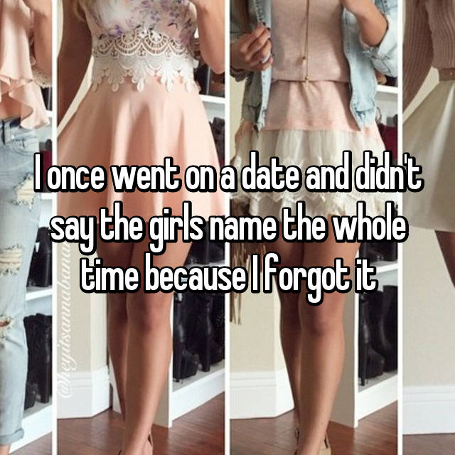 I once went on a date and didn't say the girls name the whole time because I forgot it