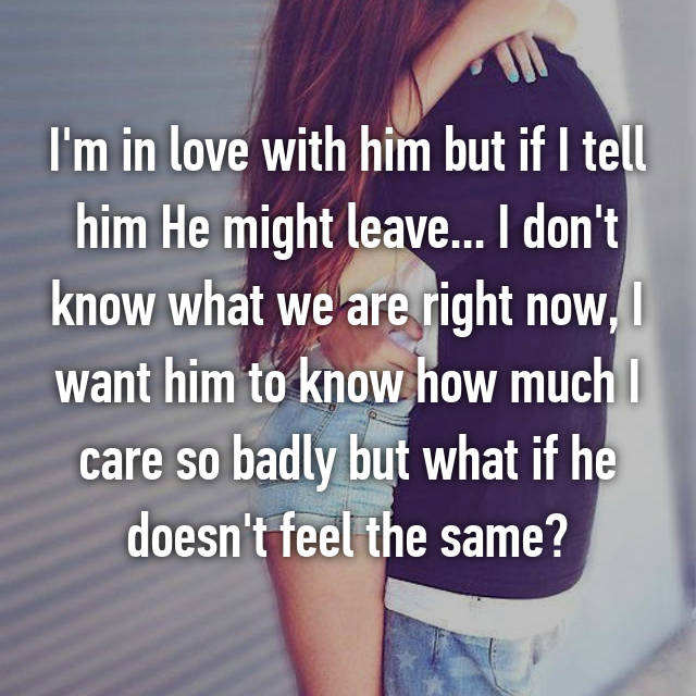 I'm in love with him but if I tell him He might leave... I don't know what we are right now, I want him to know how much I care so badly but what if he doesn't feel the same?