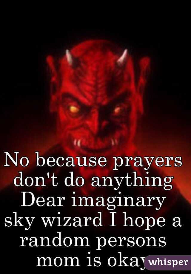 no because prayers don t do anything dear imaginary sky wizard i