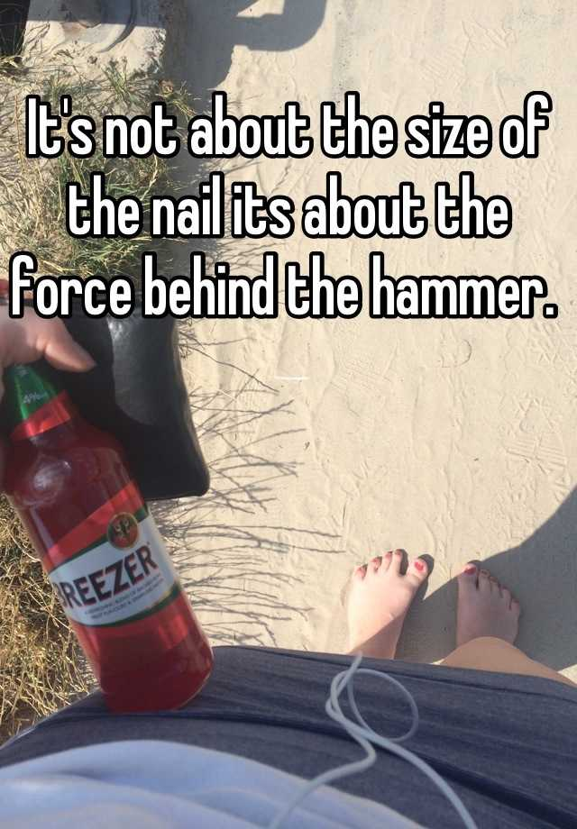 It\'s not about the size of the nail its about the force behind the ...