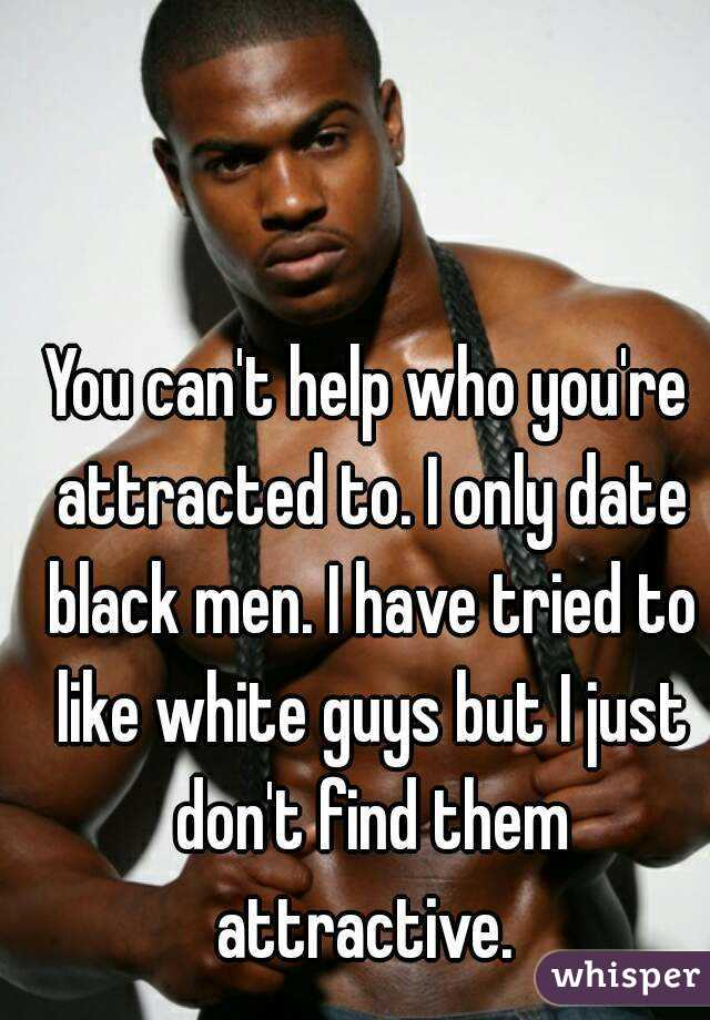 You can't help who you're attracted to. I only date black men.