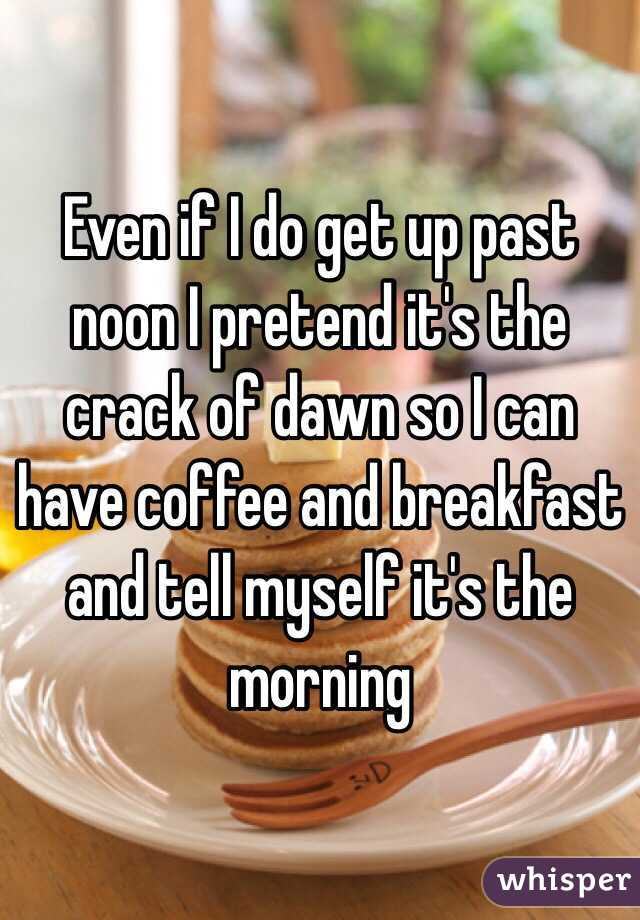 Even if I do get up past noon I pretend it's the crack of dawn so I can have coffee and breakfast and tell myself it's the morning