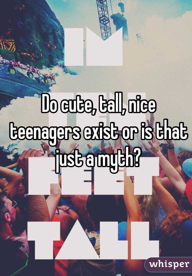 Do cute, tall, nice teenagers exist or is that just a myth?