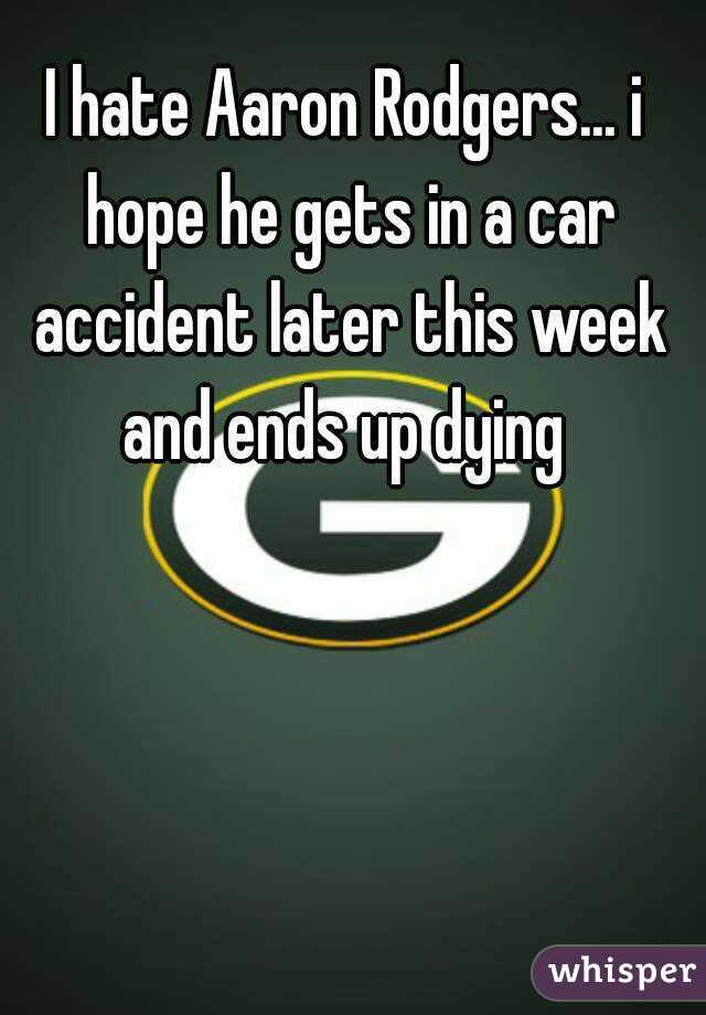 I hate Aaron Rodgers... i hope he gets in a car accident later this week and ends up dying