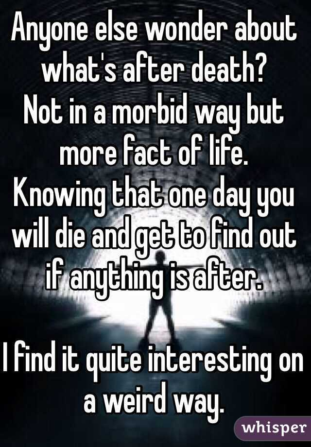 Anyone else wonder about what's after death? Not in a morbid way but more fact of life. Knowing that one day you will die and get to find out if anything is after.   I find it quite interesting on a weird way.