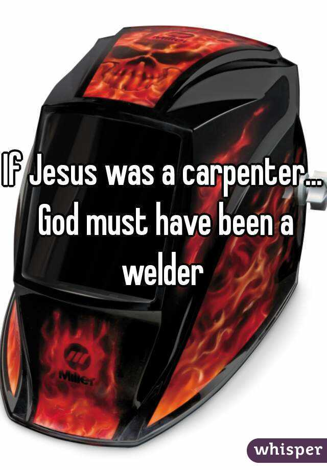 If Jesus was a carpenter... God must have been a welder