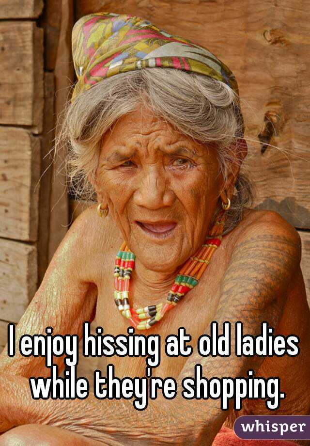 I enjoy hissing at old ladies while they're shopping.