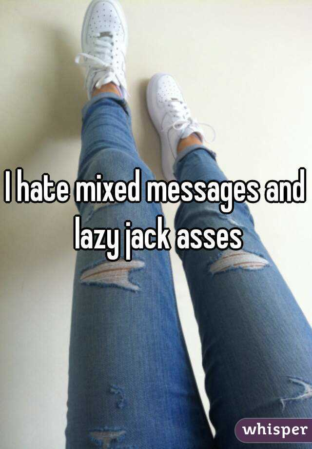 I hate mixed messages and lazy jack asses