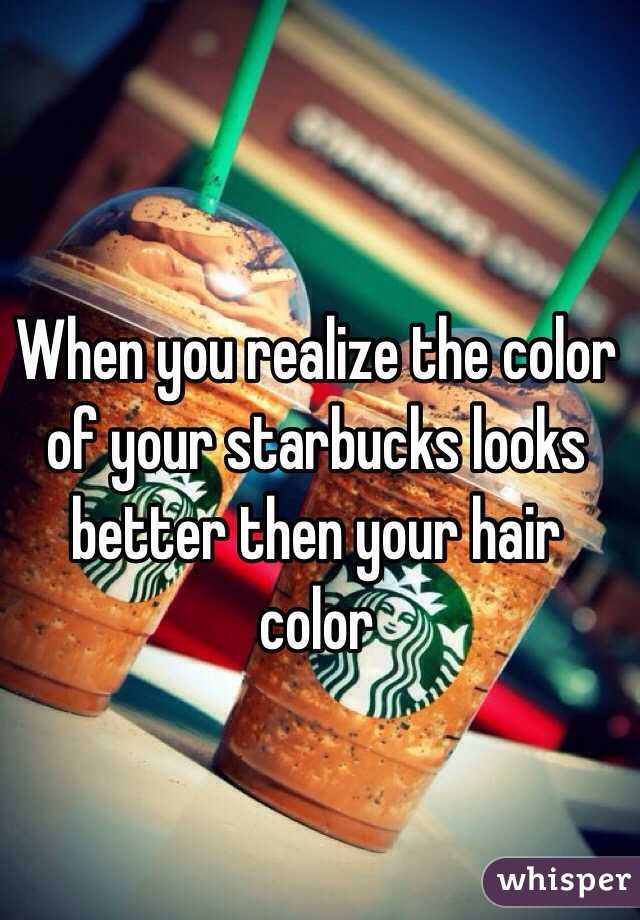 When you realize the color of your starbucks looks better then your hair color