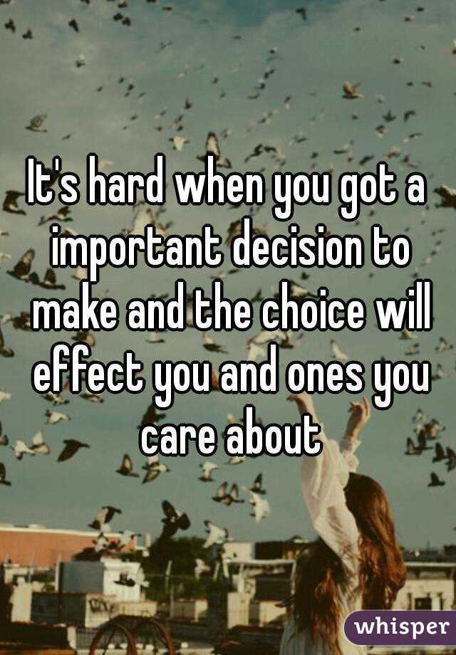 It's hard when you got a important decision to make and the choice will effect you and ones you care about