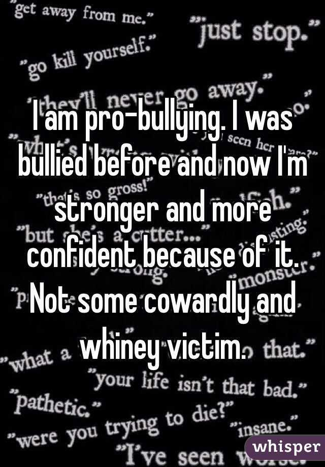 I am pro-bullying. I was bullied before and now I'm stronger and more confident because of it. Not some cowardly and whiney victim.