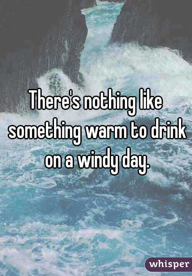 There's nothing like something warm to drink on a windy day.