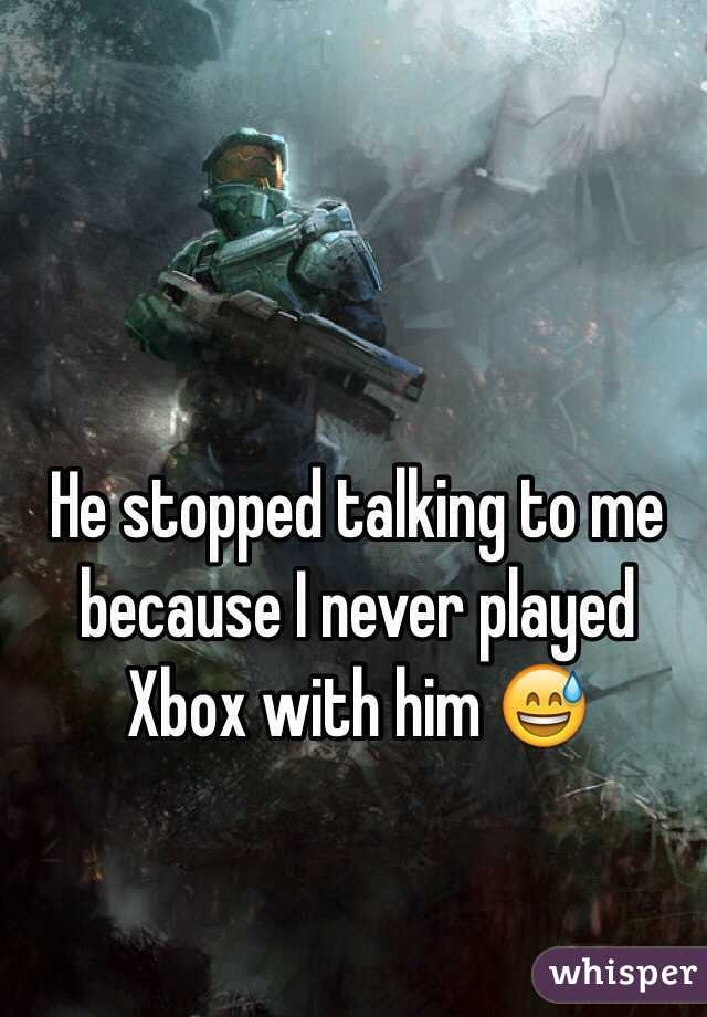 He stopped talking to me because I never played Xbox with him 😅