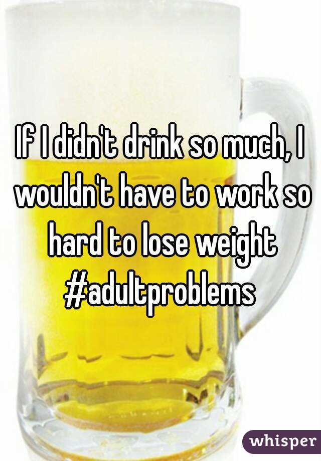 If I didn't drink so much, I wouldn't have to work so hard to lose weight #adultproblems
