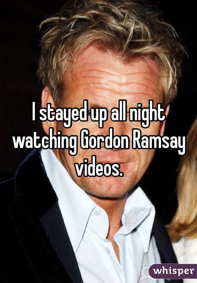 I stayed up all night watching Gordon Ramsay videos.