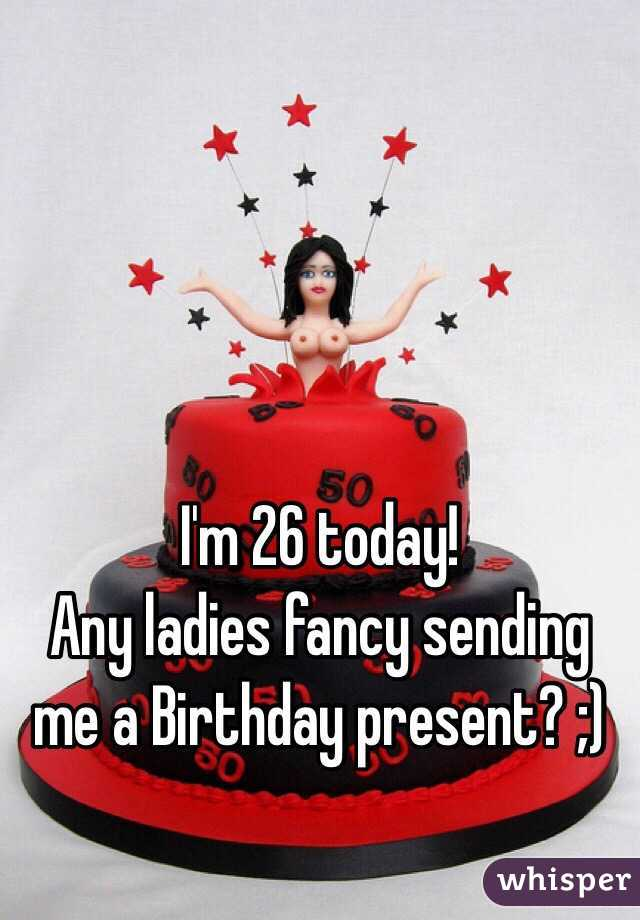 I'm 26 today!  Any ladies fancy sending me a Birthday present? ;)