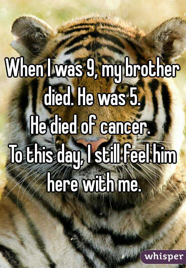 When I was 9, my brother died. He was 5.  He died of cancer.  To this day, I still feel him here with me.