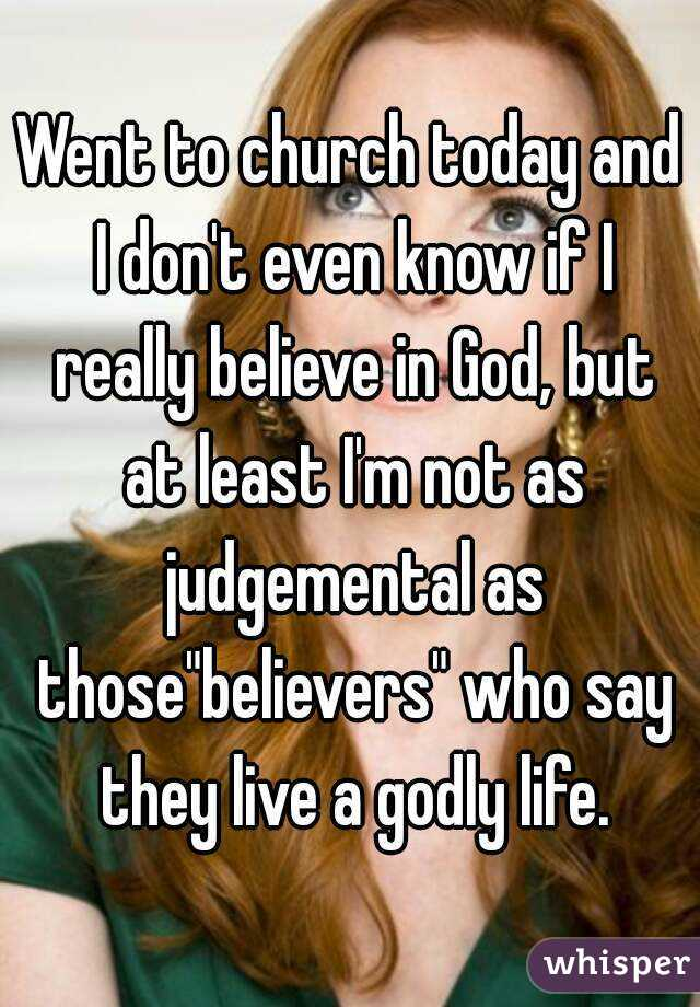 """Went to church today and I don't even know if I really believe in God, but at least I'm not as judgemental as those""""believers"""" who say they live a godly life."""