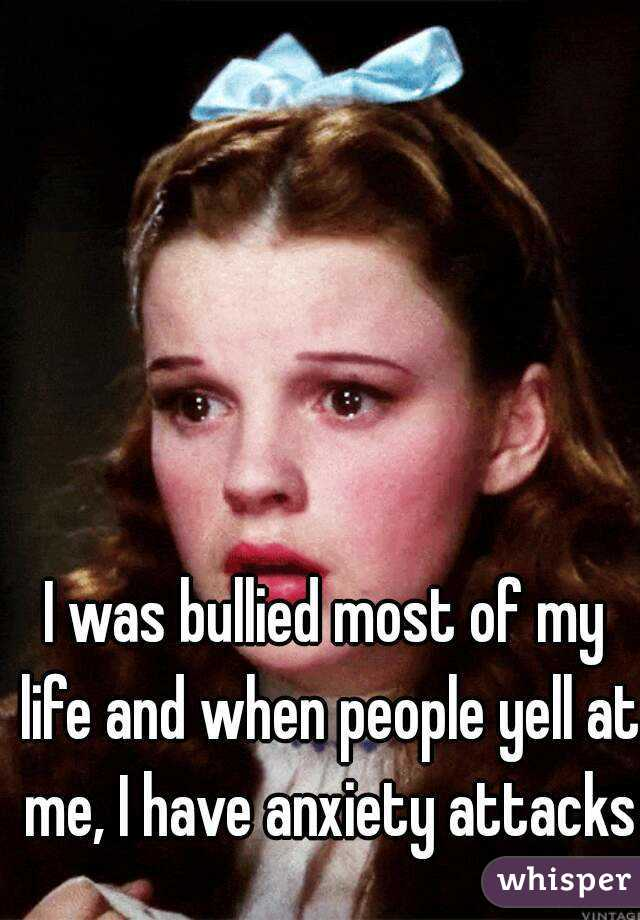 I was bullied most of my life and when people yell at me, I have anxiety attacks