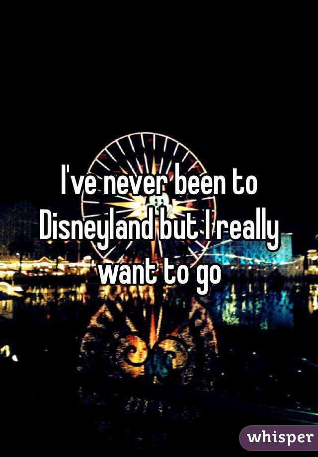 I've never been to Disneyland but I really want to go