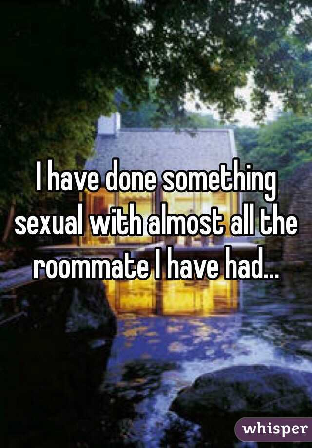I have done something sexual with almost all the roommate I have had...