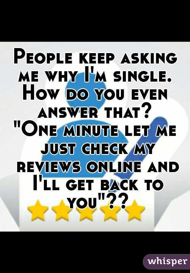 """People keep asking me why I'm single.  How do you even answer that?  """"One minute let me just check my reviews online and I'll get back to you""""??"""