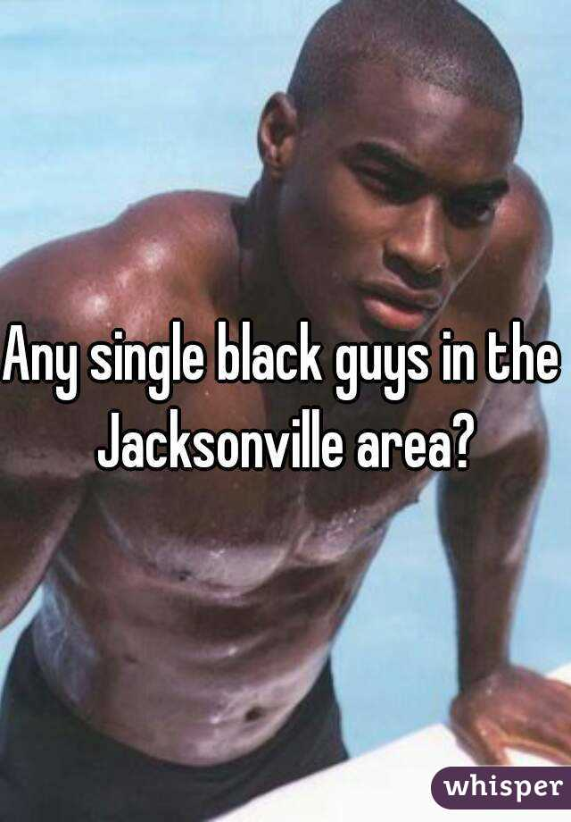 Any single black guys in the  Jacksonville area?