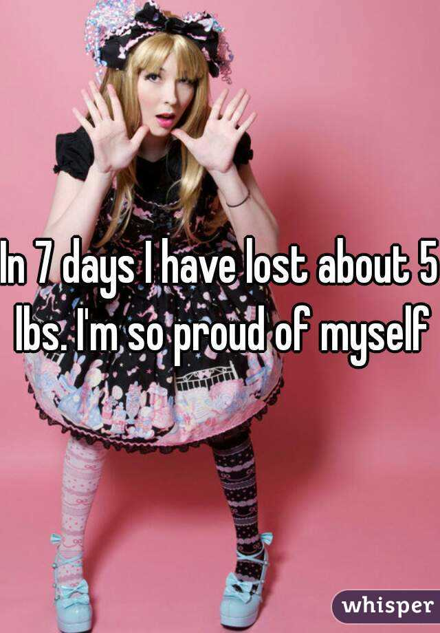 In 7 days I have lost about 5 lbs. I'm so proud of myself