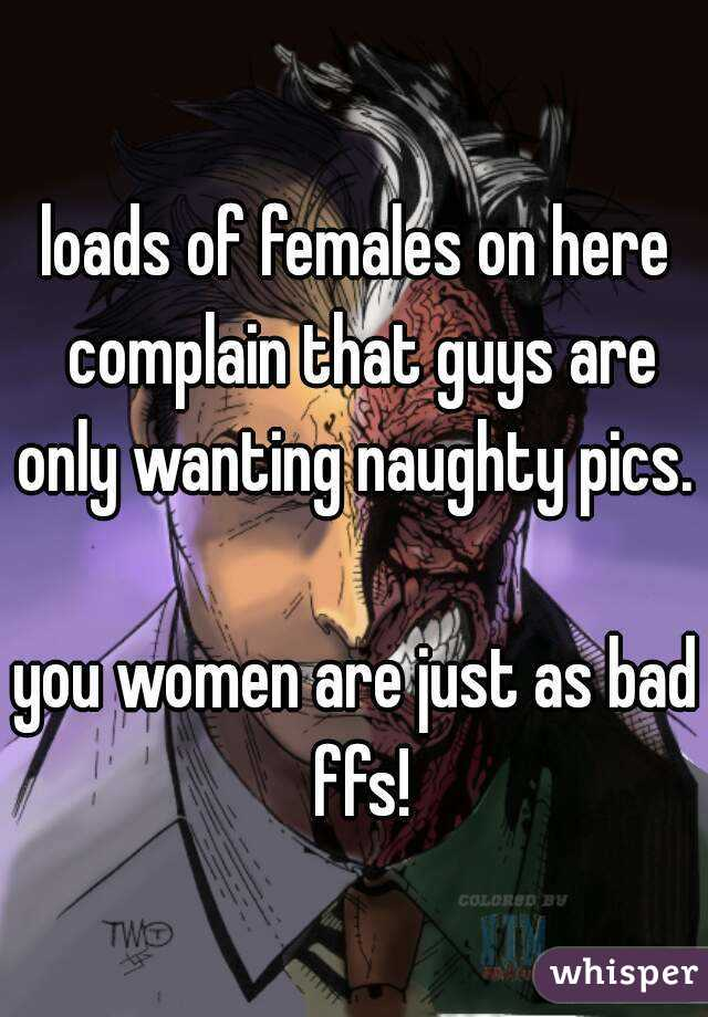 loads of females on here complain that guys are only wanting naughty pics.   you women are just as bad ffs!