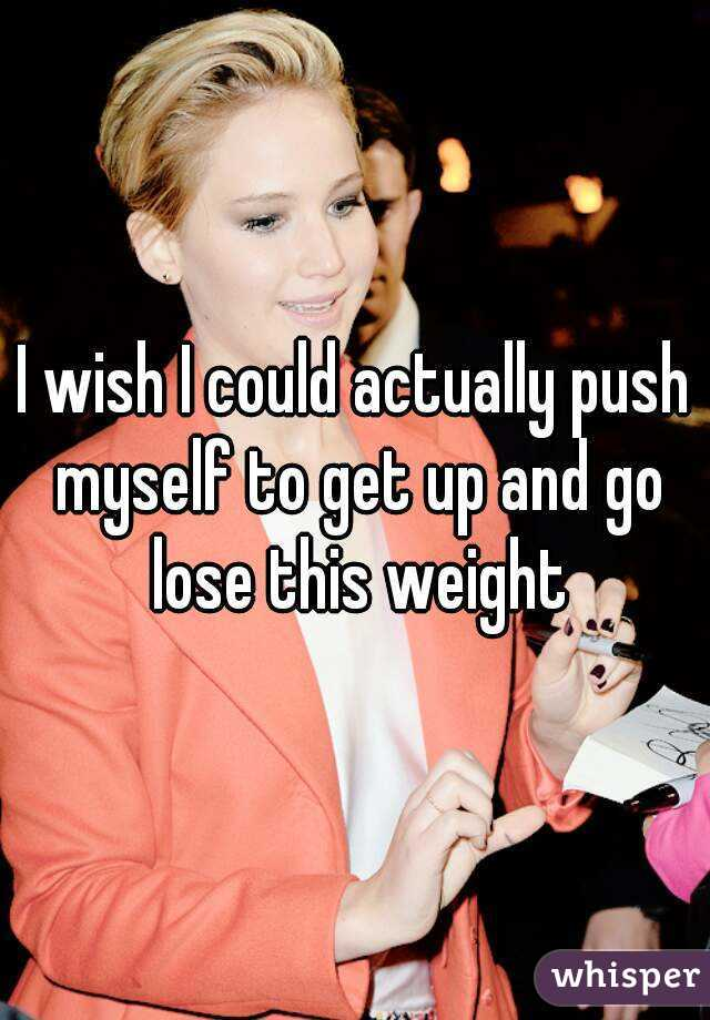 I wish I could actually push myself to get up and go lose this weight