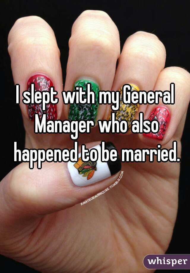 I slept with my General Manager who also happened to be married.