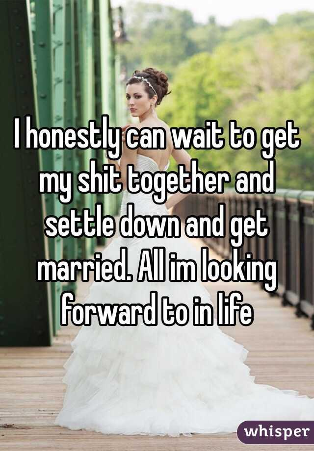 I honestly can wait to get my shit together and settle down and get married. All im looking forward to in life