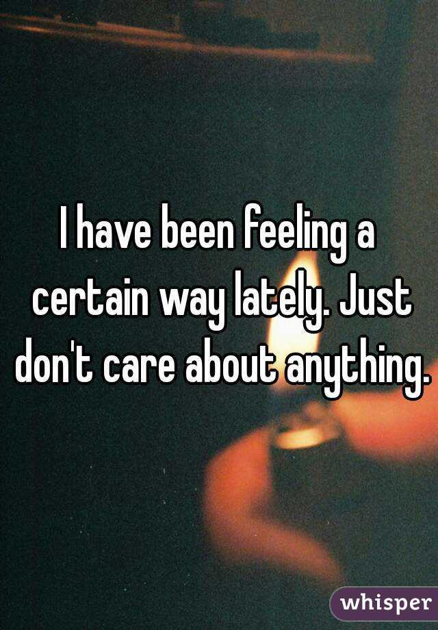 I have been feeling a certain way lately. Just don't care about anything.