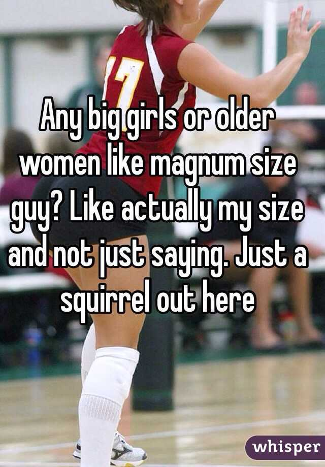 Any big girls or older women like magnum size guy? Like actually my size and not just saying. Just a squirrel out here