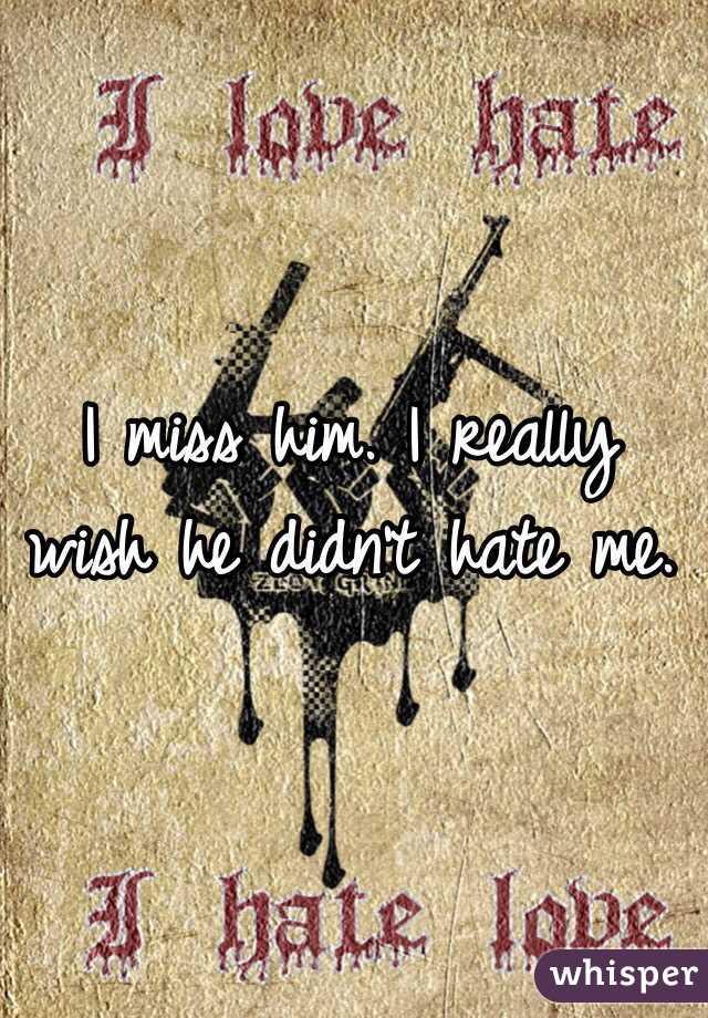 I miss him. I really wish he didn't hate me.