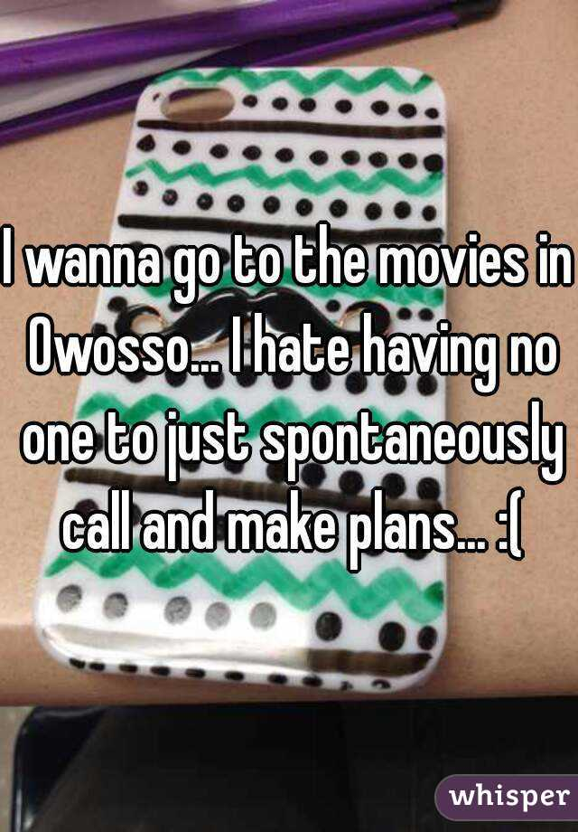 I wanna go to the movies in Owosso... I hate having no one to just spontaneously call and make plans... :(