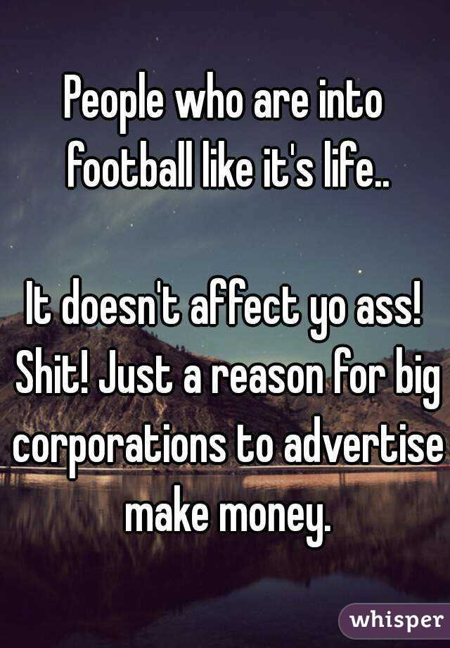 People who are into football like it's life..  It doesn't affect yo ass! Shit! Just a reason for big corporations to advertise make money.