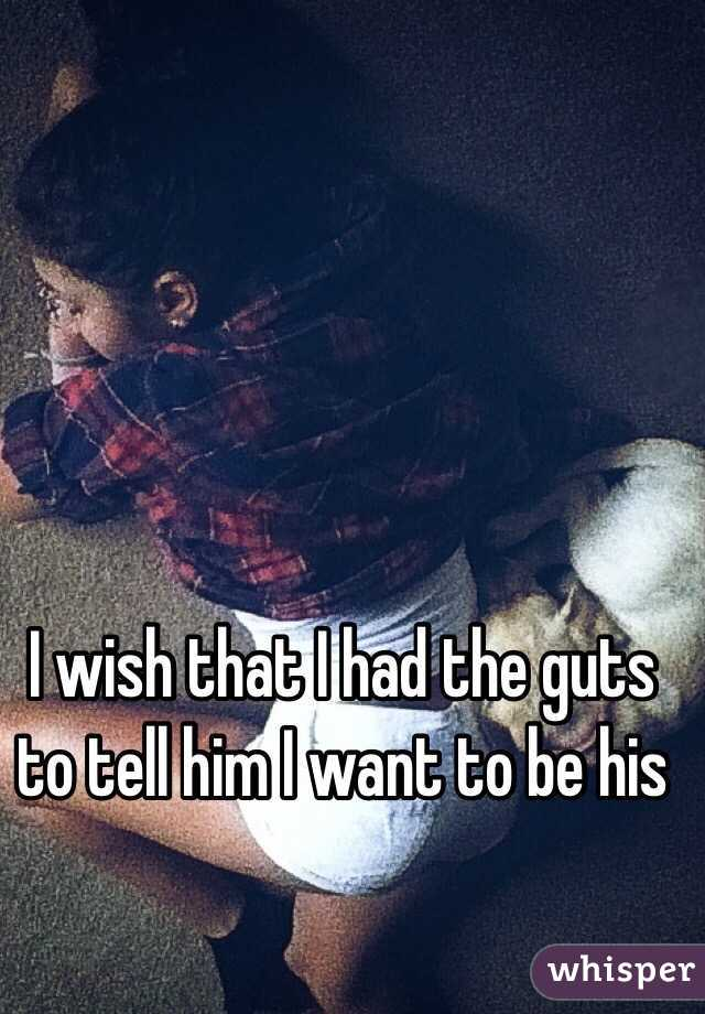 I wish that I had the guts to tell him I want to be his