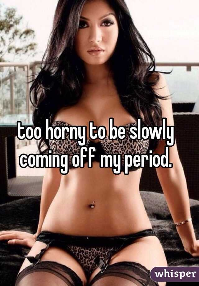 too horny to be slowly coming off my period.