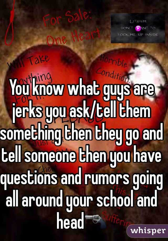 You know what guys are jerks you ask/tell them something then they go and tell someone then you have questions and rumors going all around your school and head🔫