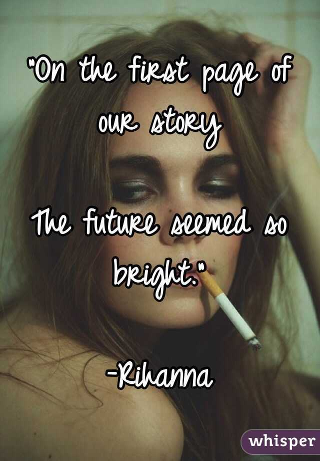 """On the first page of our story  The future seemed so bright.""  -Rihanna"