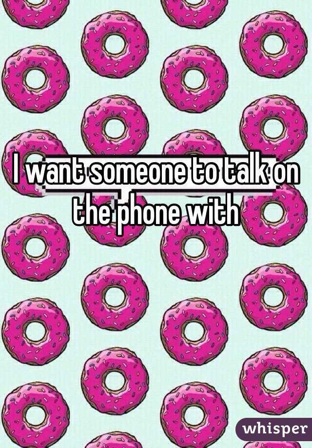 I want someone to talk on the phone with