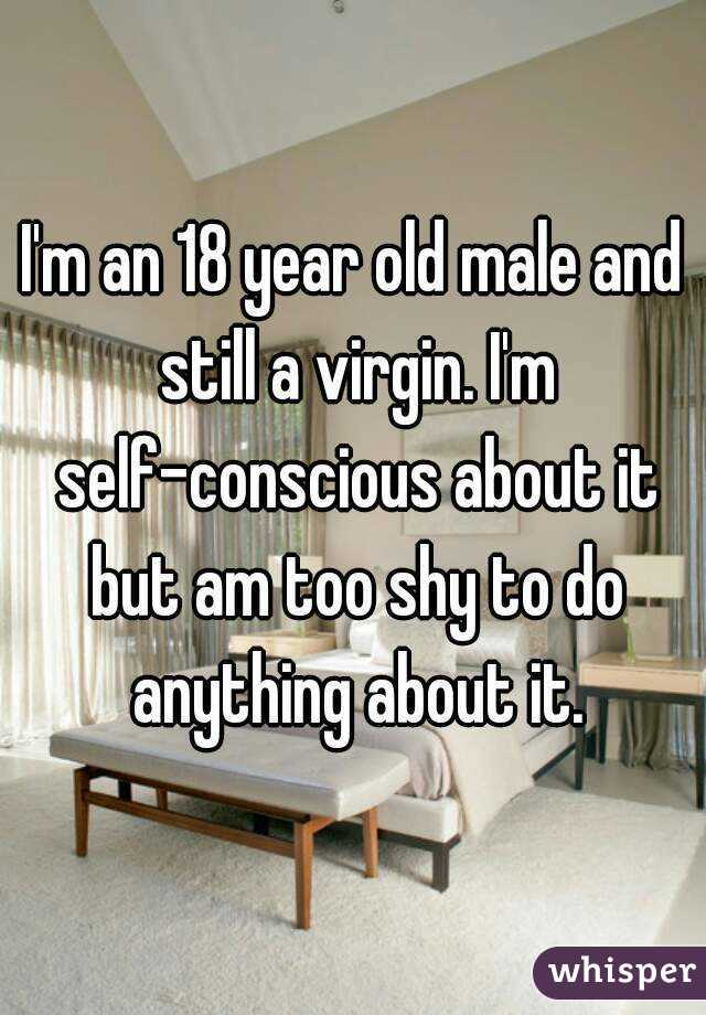 I'm an 18 year old male and still a virgin. I'm self-conscious about it but am too shy to do anything about it.