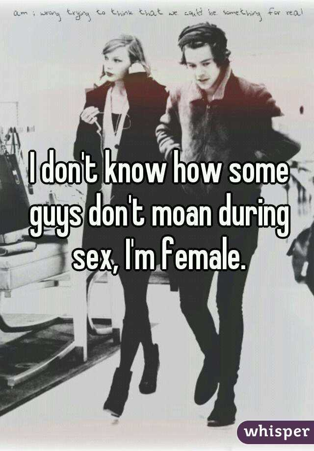 I don't know how some guys don't moan during sex, I'm female.