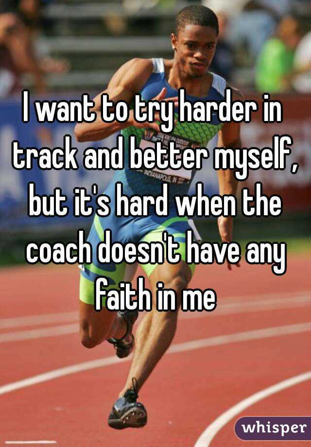 I want to try harder in track and better myself, but it's hard when the coach doesn't have any faith in me