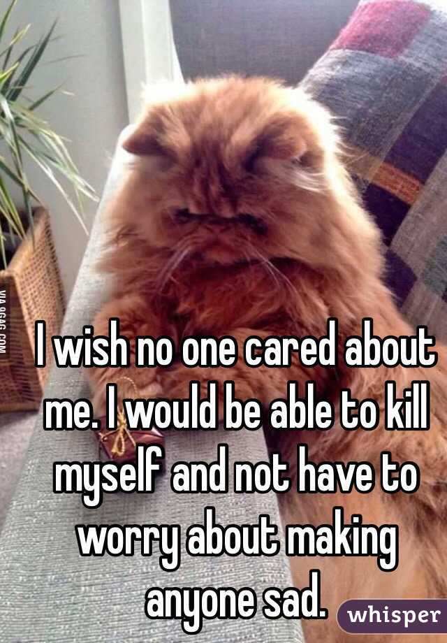 I wish no one cared about me. I would be able to kill myself and not have to worry about making anyone sad.