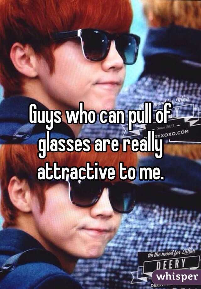 Guys who can pull of glasses are really attractive to me.