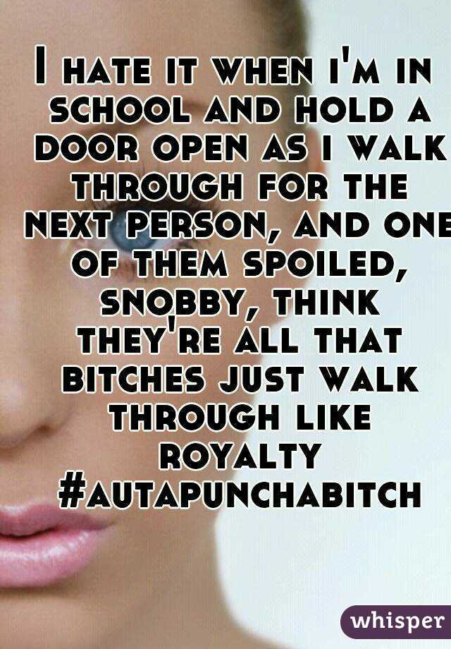 I hate it when i'm in school and hold a door open as i walk through for the next person, and one of them spoiled, snobby, think they're all that bitches just walk through like royalty #autapunchabitch