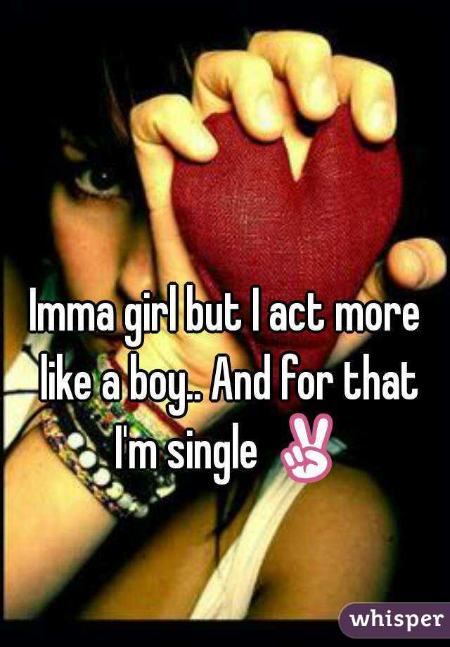 Imma girl but I act more like a boy.. And for that I'm single ✌